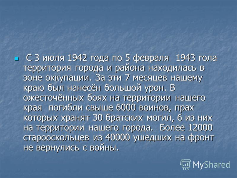 С 3 июля 1942 года по 5 февраля 1943 гола территория города и района находилась в зоне оккупации. За эти 7 месяцев нашему краю был нанесён большой урон. В ожесточённых боях на территории нашего края погибли свыше 6000 воинов, прах которых хранят 30 б