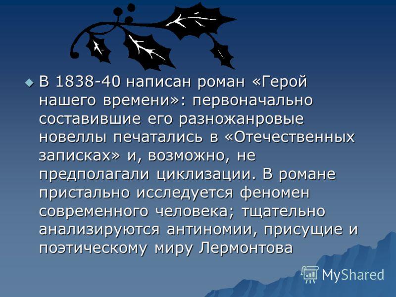 В 1838-40 написан роман «Герой нашего времени»: первоначально составившие его разножанровые новеллы печатались в «Отечественных записках» и, возможно, не предполагали циклизации. В романе пристально исследуется феномен современного человека; тщательн