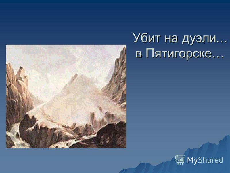 Убит на дуэли... в Пятигорске…