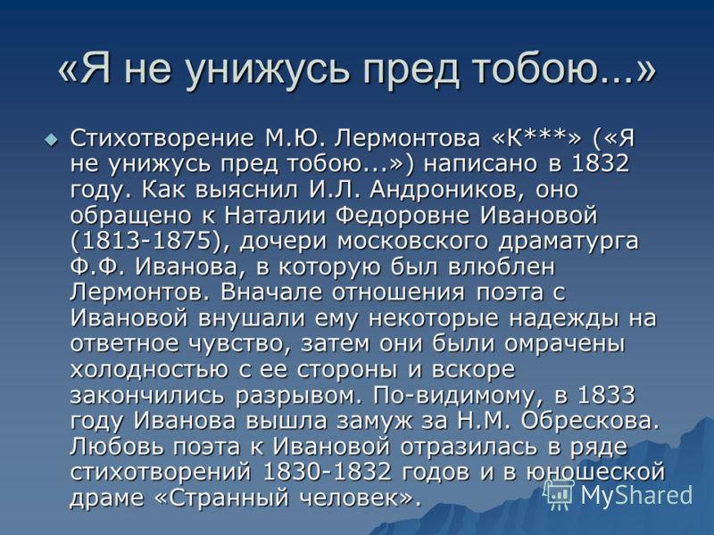 «Я не унижусь пред тобою...» Стихотворение М.Ю. Лермонтова «К***» («Я не унижусь пред тобою...») написано в 1832 году. Как выяснил И.Л. Андроников, оно обращено к Наталии Федоровне Ивановой (1813-1875), дочери московского драматурга Ф.Ф. Иванова, в к