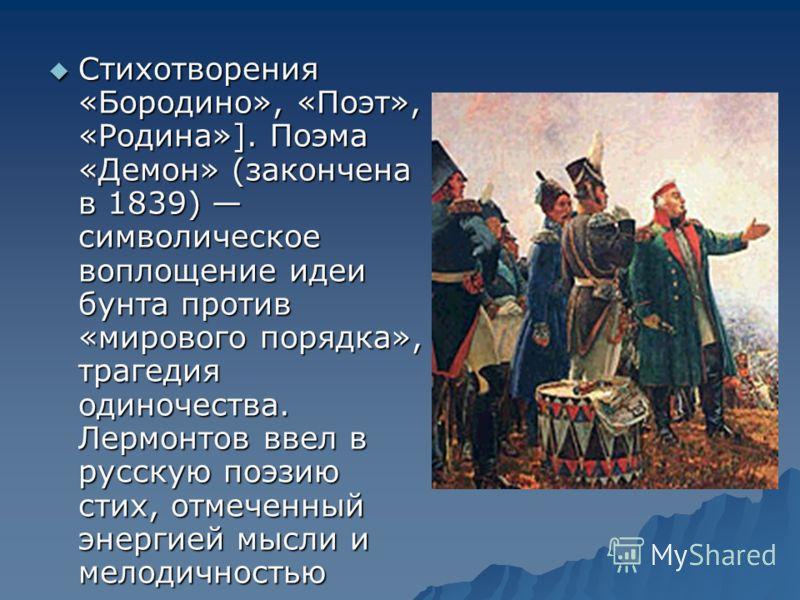 Стихотворения «Бородино», «Поэт», «Родина»]. Поэма «Демон» (закончена в 1839) символическое воплощение идеи бунта против «мирового порядка», трагедия одиночества. Лермонтов ввел в русскую поэзию стих, отмеченный энергией мысли и мелодичностью Стихотв