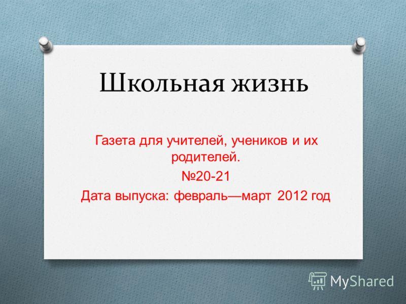 Школьная жизнь Газета для учителей, учеников и их родителей. 20-21 Дата выпуска : февраль март 2012 год