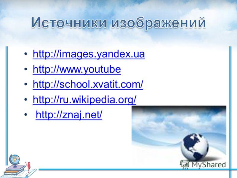 http://images.yandex.ua http://www.youtube http://school.xvatit.com/ http://ru.wikipedia.org/ http://znaj.net/