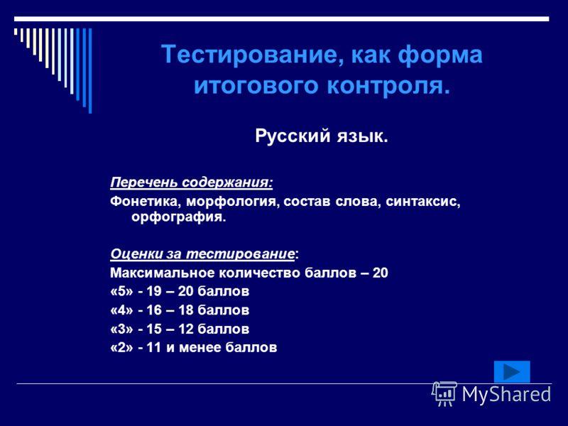 Тестирование, как форма итогового контроля. Русский язык. Перечень содержания: Фонетика, морфология, состав слова, синтаксис, орфография. Оценки за тестирование: Максимальное количество баллов – 20 «5» - 19 – 20 баллов «4» - 16 – 18 баллов «3» - 15 –