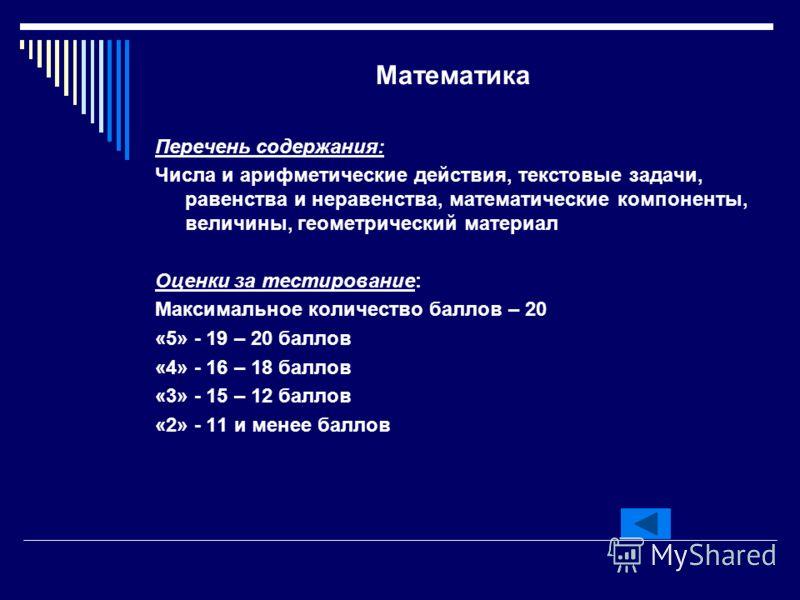 Математика Перечень содержания: Числа и арифметические действия, текстовые задачи, равенства и неравенства, математические компоненты, величины, геометрический материал Оценки за тестирование: Максимальное количество баллов – 20 «5» - 19 – 20 баллов