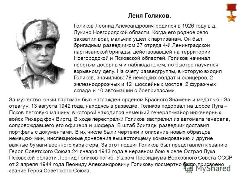 Леня Голиков. Голиков Леонид Александрович родился в 1926 году в д. Лукино Новгородской области. Когда его родное село захватил враг, мальчик ушел к партизанам. Он был бригадным разведчиком 67 отряда 4-й Ленинградской партизанской бригады, действовав