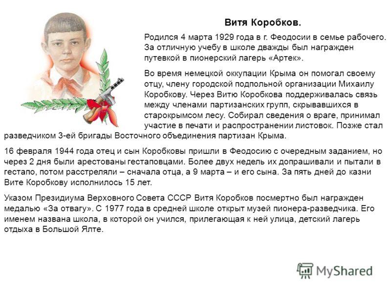 Витя Коробков. Родился 4 марта 1929 года в г. Феодосии в семье рабочего. За отличную учебу в школе дважды был награжден путевкой в пионерский лагерь «Артек». Во время немецкой оккупации Крыма он помогал своему отцу, члену городской подпольной организ