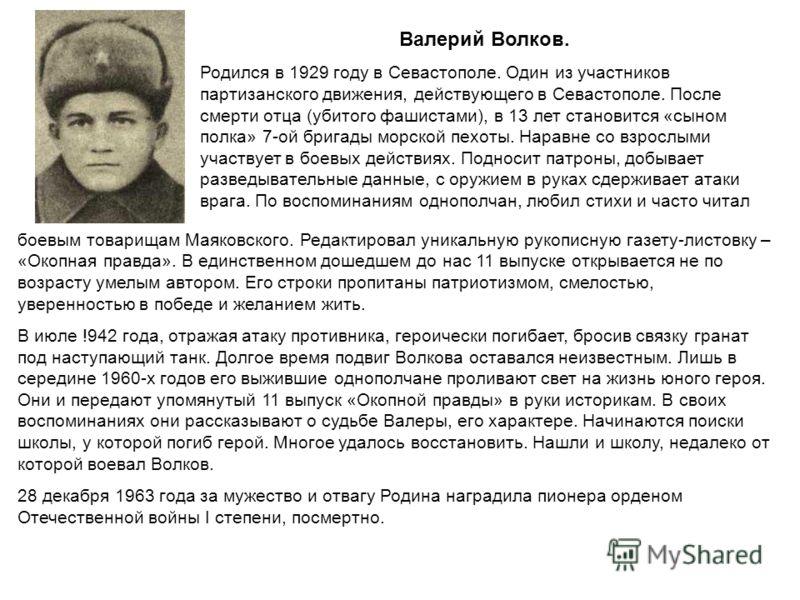 Валерий Волков. Родился в 1929 году в Севастополе. Один из участников партизанского движения, действующего в Севастополе. После смерти отца (убитого фашистами), в 13 лет становится «сыном полка» 7-ой бригады морской пехоты. Наравне со взрослыми участ