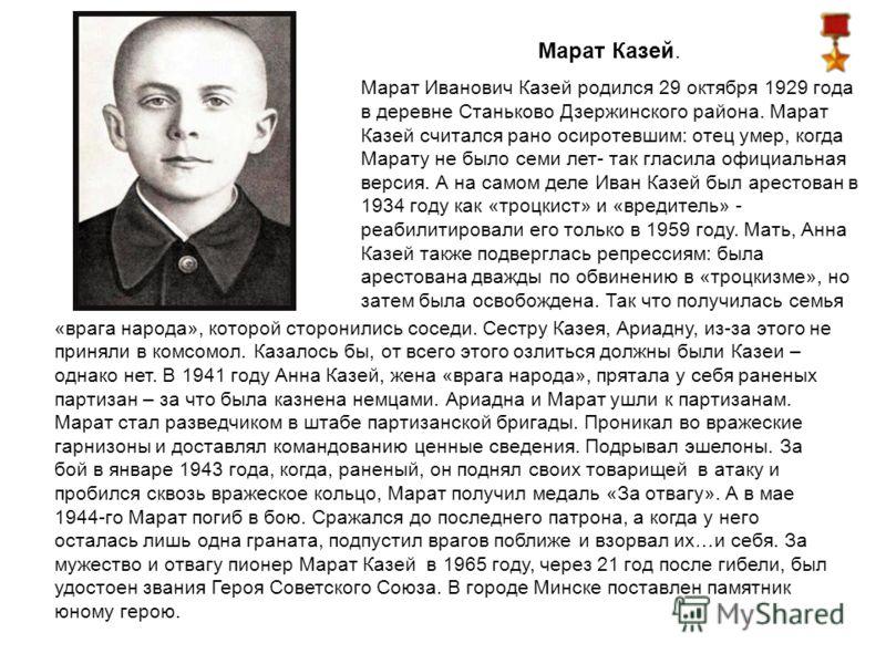 Марат Казей. Марат Иванович Казей родился 29 октября 1929 года в деревне Станьково Дзержинского района. Марат Казей считался рано осиротевшим: отец умер, когда Марату не было семи лет- так гласила официальная версия. А на самом деле Иван Казей был ар