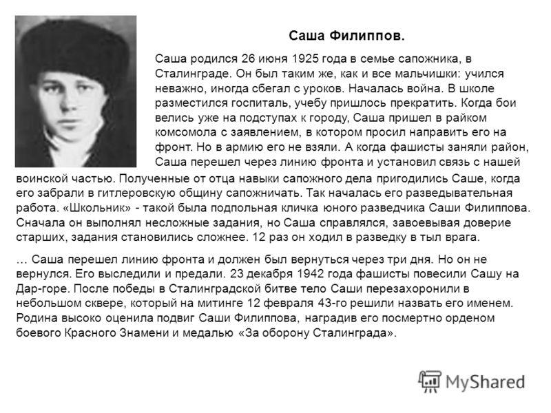 Саша Филиппов. Саша родился 26 июня 1925 года в семье сапожника, в Сталинграде. Он был таким же, как и все мальчишки: учился неважно, иногда сбегал с уроков. Началась война. В школе разместился госпиталь, учебу пришлось прекратить. Когда бои велись у