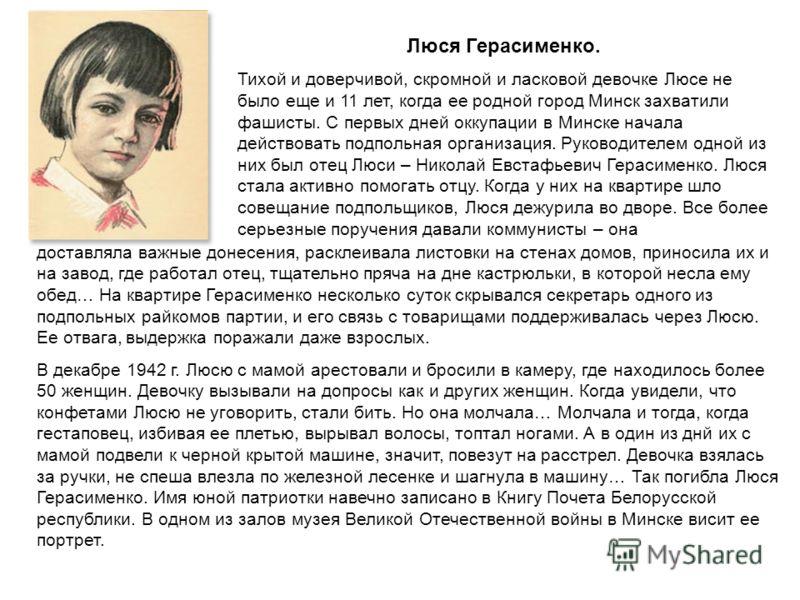 Люся Герасименко. Тихой и доверчивой, скромной и ласковой девочке Люсе не было еще и 11 лет, когда ее родной город Минск захватили фашисты. С первых дней оккупации в Минске начала действовать подпольная организация. Руководителем одной из них был оте