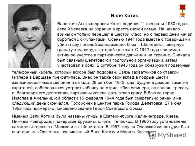 Валя Котик. Валентин Александрович Котик родился 11 февраля 1930 года в селе Хмелевка на Украине в крестьянской семье. На начало войны он только перешел в шестой класс, но с первых дней начал бороться с оккупантами. Осенью 1941 года вместе с товарища