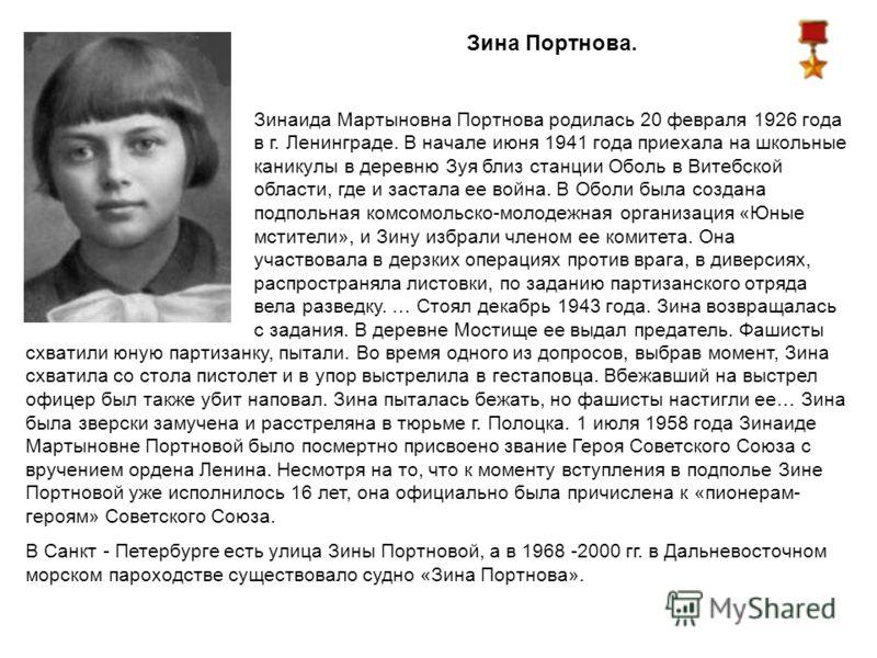 Зина Портнова. Зинаида Мартыновна Портнова родилась 20 февраля 1926 года в г. Ленинграде. В начале июня 1941 года приехала на школьные каникулы в деревню Зуя близ станции Оболь в Витебской области, где и застала ее война. В Оболи была создана подполь