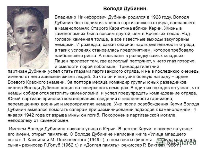 Володя Дубинин. Владимир Никифорович Дубинин родился в 1928 году. Володя Дубинин был одним из членов партизанского отряда, воевавшего в каменоломнях Старого Карантина вблизи Керчи. Жизнь в каменоломнях была совсем другой, чем в Брянских лесах. Над го