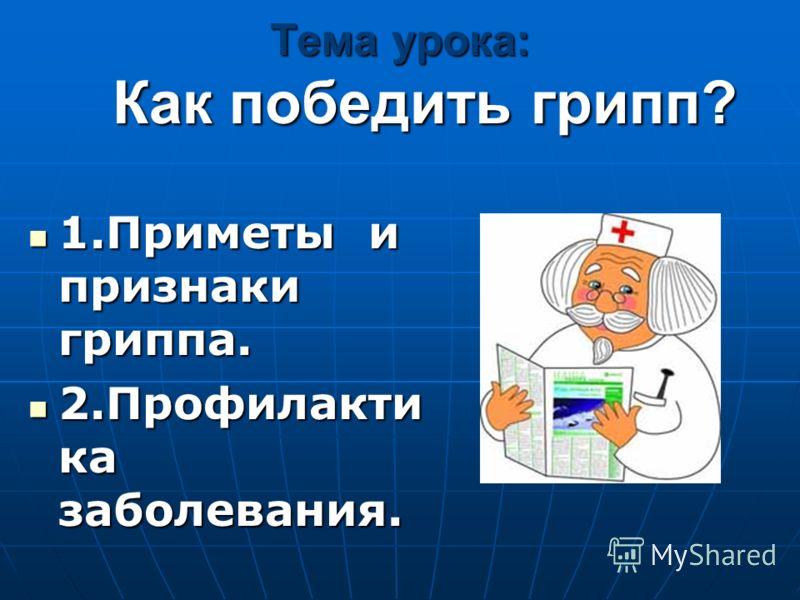 Тема урока: Как победить грипп? 1.Приметы и признаки гриппа. 1.Приметы и признаки гриппа. 2.Профилакти ка заболевания. 2.Профилакти ка заболевания.