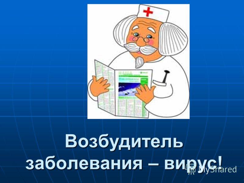 Возбудитель заболевания – вирус!