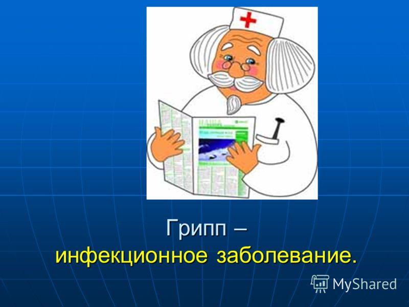 Грипп – инфекционное заболевание.