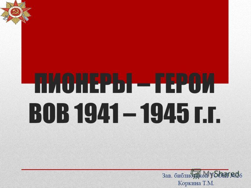 ПИОНЕРЫ – ГЕРОИ ВОВ 1941 – 1945 г.г. Зав. библиотекой ТСОШ 26 Коркина Т.М.