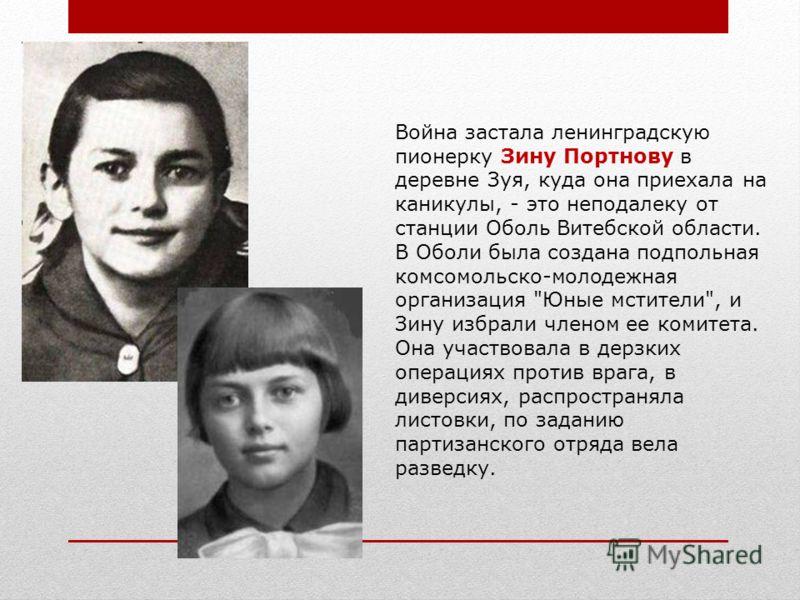 Война застала ленинградскую пионерку Зину Портнову в деревне Зуя, куда она приехала на каникулы, - это неподалеку от станции Оболь Витебской области. В Оболи была создана подпольная комсомольско-молодежная организация