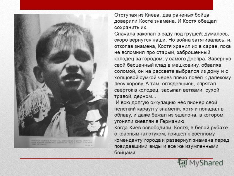 Отступая из Киева, два раненых бойца доверили Косте знамена. И Костя обещал сохранить их. Сначала закопал в саду под грушей: думалось, скоро вернутся наши. Но война затягивалась, и, откопав знамена, Костя хранил их в сарае, пока не вспомнил про стары