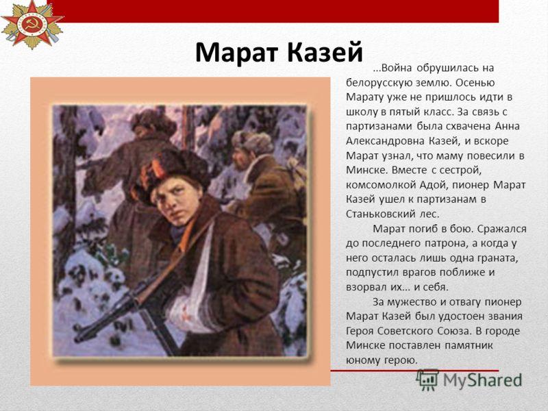 Марат Казей...Война обрушилась на белорусскую землю. Осенью Марату уже не пришлось идти в школу в пятый класс. За связь с партизанами была схвачена Анна Александровна Казей, и вскоре Марат узнал, что маму повесили в Минске. Вместе с сестрой, комсомол