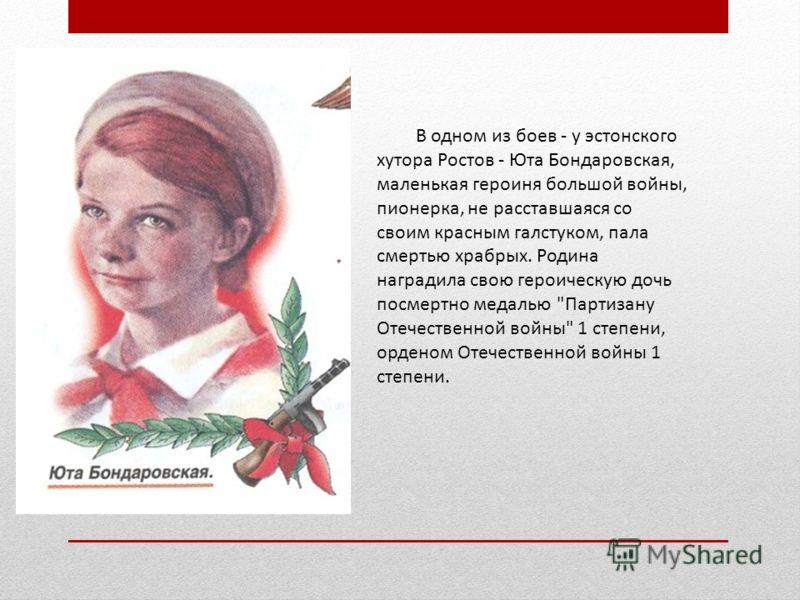В одном из боев - у эстонского хутора Ростов - Юта Бондаровская, маленькая героиня большой войны, пионерка, не расставшаяся со своим красным галстуком, пала смертью храбрых. Родина наградила свою героическую дочь посмертно медалью