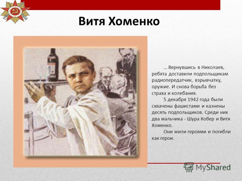 Витя Хоменко … Вернувшись в Николаев, ребята доставили подпольщикам радиопередатчик, взрывчатку, оружие. И снова борьба без страха и колебания. 5 декабря 1942 года были схвачены фашистами и казнены десять подпольщиков. Среди них два мальчика - Шура К