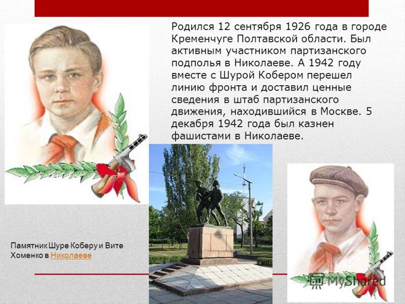Родился 12 сентября 1926 года в городе Кременчуге Полтавской области. Был активным участником партизанского подполья в Николаеве. А 1942 году вместе с Шурой Кобером перешел линию фронта и доставил ценные сведения в штаб партизанского движения, находи