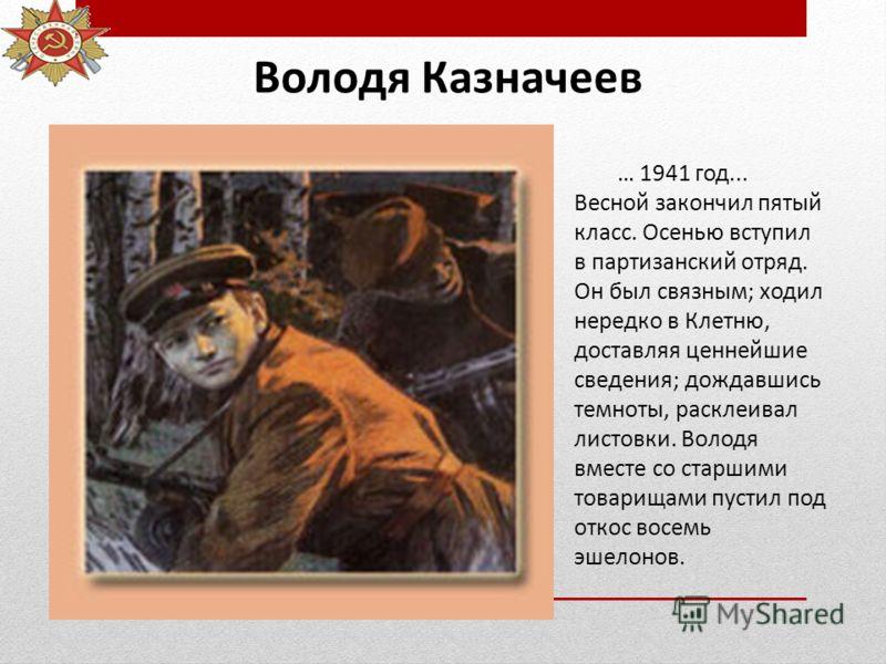 Володя Казначеев … 1941 год... Весной закончил пятый класс. Осенью вступил в партизанский отряд. Он был связным; ходил нередко в Клетню, доставляя ценнейшие сведения; дождавшись темноты, расклеивал листовки. Володя вместе со старшими товарищами пусти