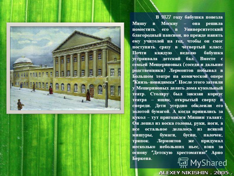 В 1827 году бабушка повезла Мишу в Москву - она решила поместить его в Университетский благородный пансион, но прежде нанять ему учителей на год, чтобы он смог поступить сразу в четвертый класс. Почти каждую неделю бабушка устраивала детский бал. Вме