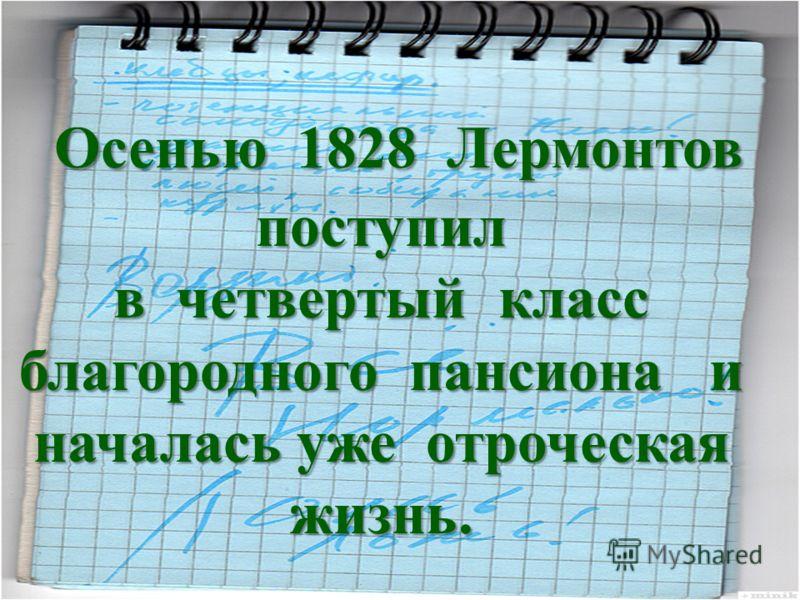 Осенью 1828 Лермонтов поступил в четвертый класс благородного пансиона и началась уже отроческая жизнь.