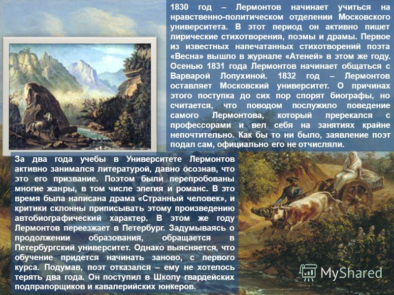 1830 год – Лермонтов начинает учиться на нравственно-политическом отделении Московского университета. В этот период он активно пишет лирические стихотворения, поэмы и драмы. Первое из известных напечатанных стихотворений поэта «Весна» вышло в журнале