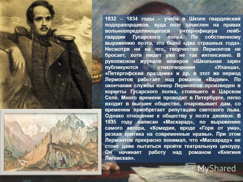 1832 – 1834 годы – учеба в Школе гвардейский подпрапорщиков, куда поэт зачислен на правах вольноопределяющегося унтер-офицера лейб- гвардии Гусарского полка. По собственному выражению поэта, это было «два страшных года». Несмотря ни на что, творчеств