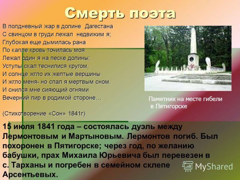 15 июля 1841 года – состоялась дуэль между Лермонтовым и Мартыновым. Лермонтов погиб. Был похоронен в Пятигорске; через год, по желанию бабушки, прах Михаила Юрьевича был перевезен в с. Тарханы и погребен в семейном склепе Арсентьевых. Смерть поэта В