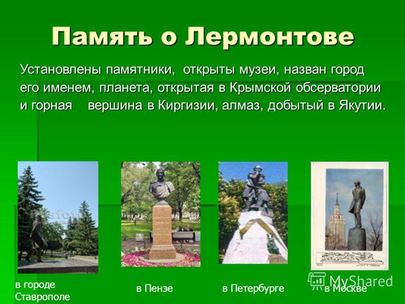 Память о Лермонтове Установлены памятники, открыты музеи, назван город его именем, планета, открытая в Крымской обсерватории и горная вершина в Киргизии, алмаз, добытый в Якутии. в Москве в городе Ставрополе в Петербургев Пензе