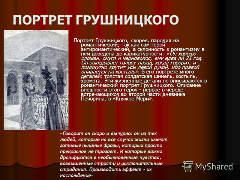 Портрет Грушницкого, скорее, пародия на романтический, так как сам герой антиромантический, а склонность к романтизму в нем доведена до карикатурности: «Он хорошо сложен, смугл и черноволос, ему едва ли 21 год. Он закидывает голову назад, когда говор