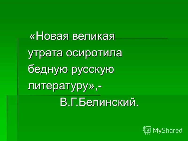 «Новая великая «Новая великая утрата осиротила бедную русскую литературу»,- В.Г.Белинский. В.Г.Белинский.