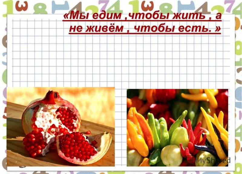 «Мы едим,чтобы жить, а не живём, чтобы есть. »