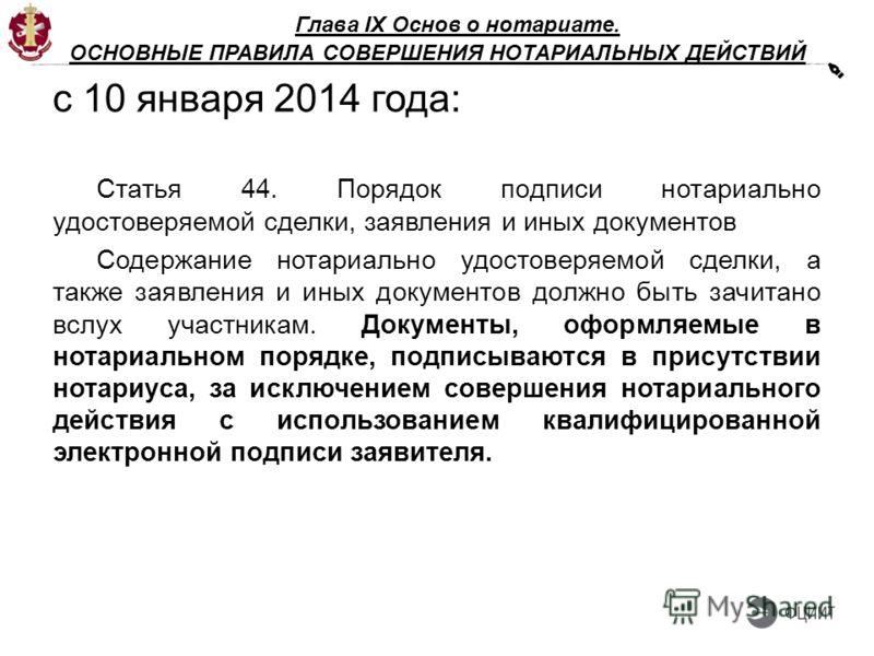 Глава IX Основ о нотариате. ОСНОВНЫЕ ПРАВИЛА СОВЕРШЕНИЯ НОТАРИАЛЬНЫХ ДЕЙСТВИЙ с 10 января 2014 года: Статья 44. Порядок подписи нотариально удостоверяемой сделки, заявления и иных документов Содержание нотариально удостоверяемой сделки, а также заявл
