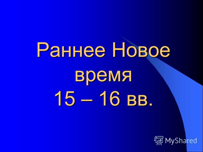 Раннее Новое время 15 – 16 вв.