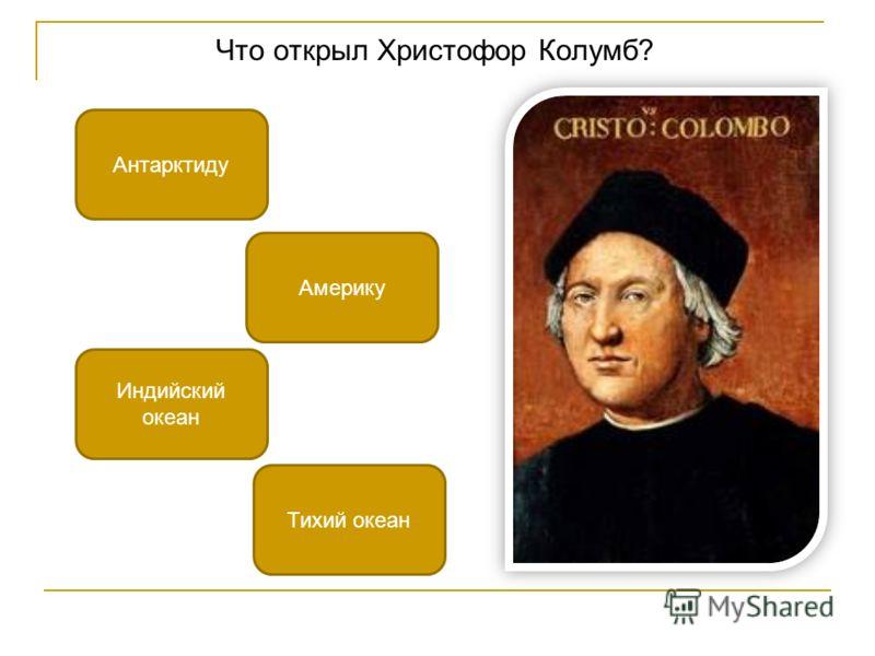 Что открыл Христофор Колумб? Америку Индийский океан Антарктиду Тихий океан