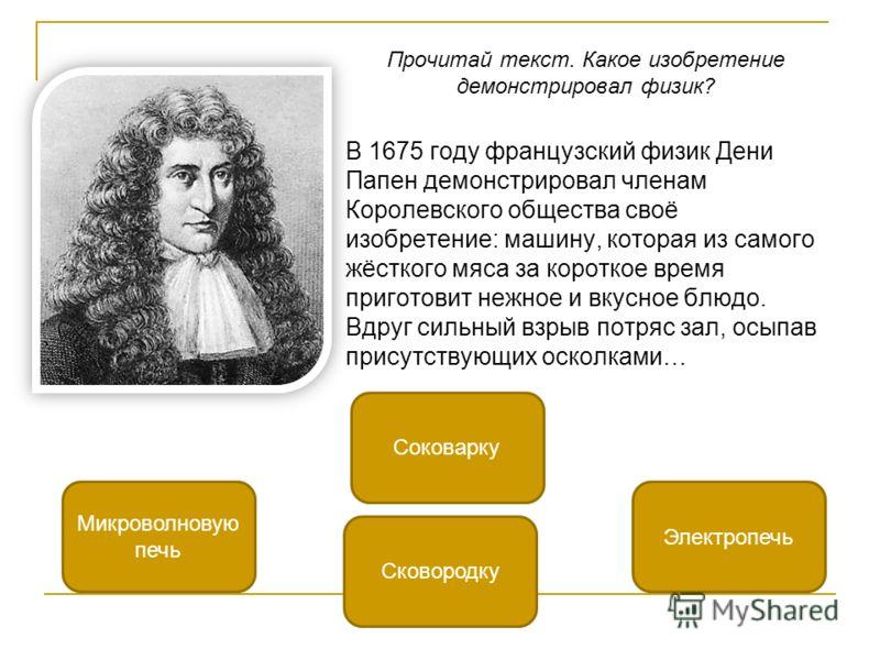 Прочитай текст. Какое изобретение демонстрировал физик? В 1675 году французский физик Дени Папен демонстрировал членам Королевского общества своё изобретение: машину, которая из самого жёсткого мяса за короткое время приготовит нежное и вкусное блюдо