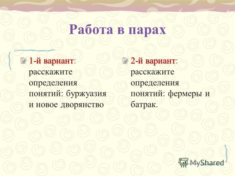 Работа в парах 1-й вариант 1-й вариант: расскажите определения понятий: буржуазия и новое дворянство 2-й вариант 2-й вариант: расскажите определения понятий: фермеры и батрак.