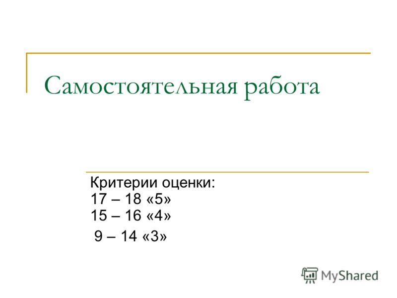 Самостоятельная работа Критерии оценки: 17 – 18 «5» 15 – 16 «4» 9 – 14 «3»