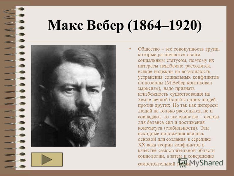 Макс Вебер (1864–1920) Общество – это совокупность групп, которые различаются своим социальным статусом, поэтому их интересы неизбежно расходятся, всякие надежды на возможность устранения социальных конфликтов иллюзорны (М.Вебер критиковал марксизм),