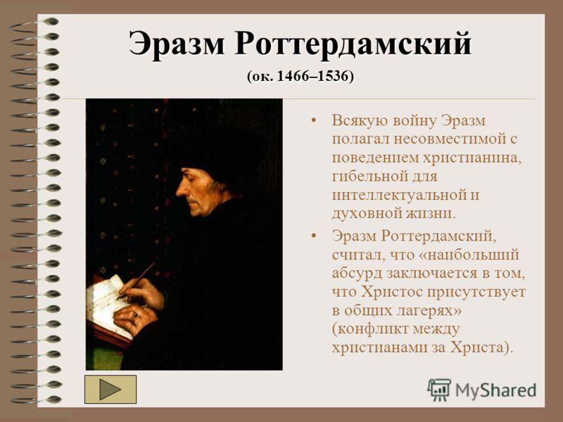 Эразм Роттердамский (ок. 1466–1536) Всякую войну Эразм полагал несовместимой с поведением христианина, гибельной для интеллектуальной и духовной жизни. Эразм Роттердамский, считал, что «наибольший абсурд заключается в том, что Христос присутствует в