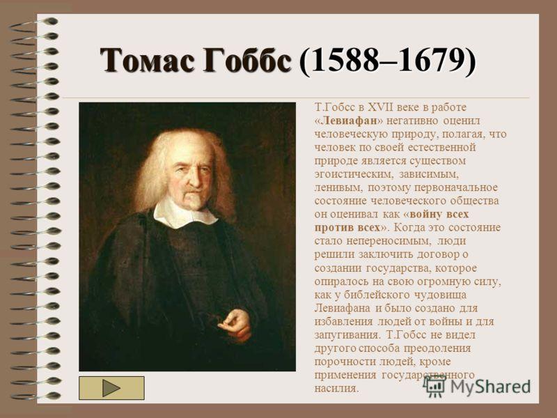 Томас Гоббс (1588–1679) Т.Гобсс в XVII веке в работе «Левиафан» негативно оценил человеческую природу, полагая, что человек по своей естественной природе является существом эгоистическим, зависимым, ленивым, поэтому первоначальное состояние человечес