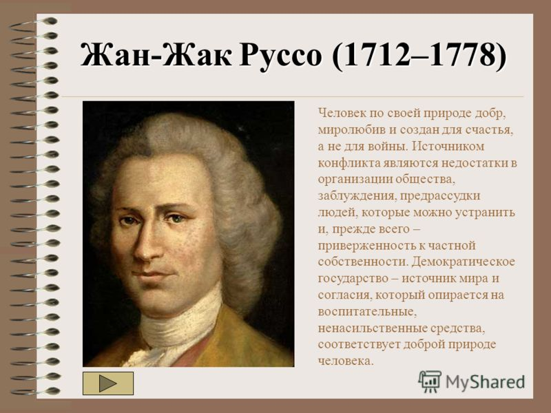 Ж ан -Ж ак Р уссо (1712–1778) Человек по своей природе добр, миролюбив и создан для счастья, а не для войны. Источником конфликта являются недостатки в организации общества, заблуждения, предрассудки людей, которые можно устранить и, прежде всего – п