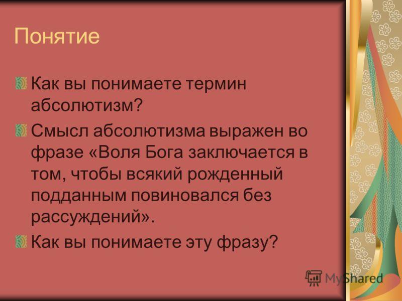Понятие Как вы понимаете термин абсолютизм? Смысл абсолютизма выражен во фразе «Воля Бога заключается в том, чтобы всякий рожденный подданным повиновался без рассуждений». Как вы понимаете эту фразу?