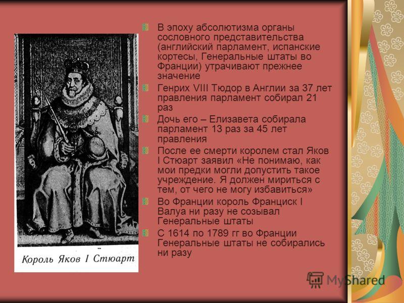 В эпоху абсолютизма органы сословного представительства (английский парламент, испанские кортесы, Генеральные штаты во Франции) утрачивают прежнее значение Генрих VIII Тюдор в Англии за 37 лет правления парламент собирал 21 раз Дочь его – Елизавета с